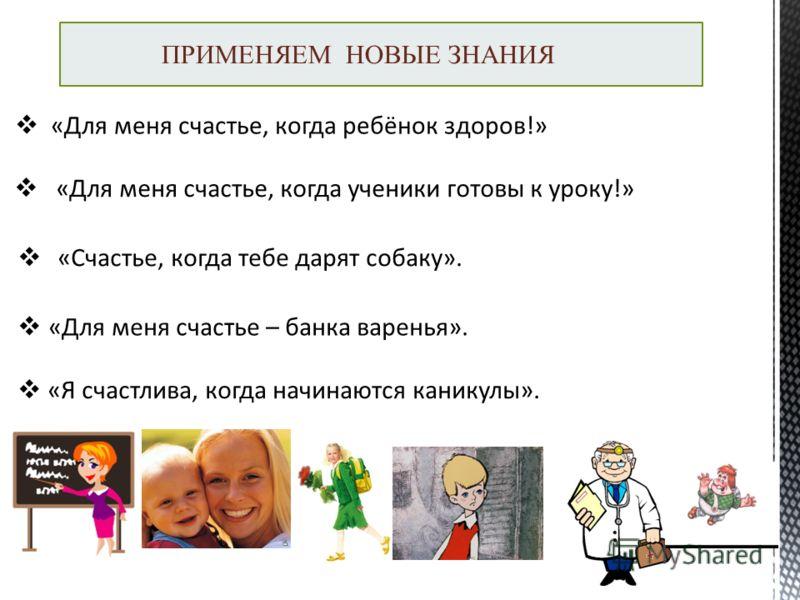 ПРИМЕНЯЕМ НОВЫЕ ЗНАНИЯ «Для меня счастье, когда ребёнок здоров!» «Для меня счастье, когда ученики готовы к уроку!» «Счастье, когда тебе дарят собаку». «Для меня счастье – банка варенья». «Я счастлива, когда начинаются каникулы».