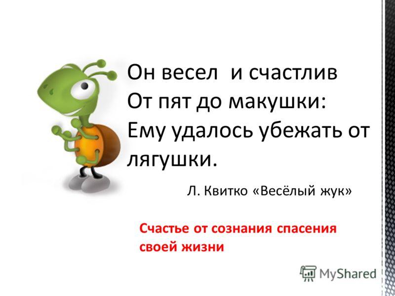 Он весел и счастлив От пят до макушки: Ему удалось убежать от лягушки. Л. Квитко «Весёлый жук» Счастье от сознания спасения своей жизни