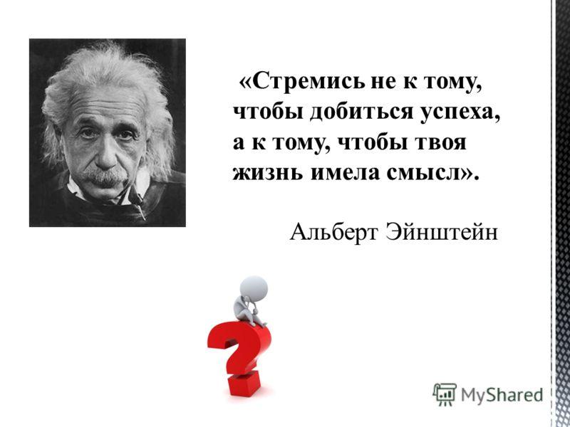 «Стремись не к тому, чтобы добиться успеха, а к тому, чтобы твоя жизнь имела смысл». Альберт Эйнштейн