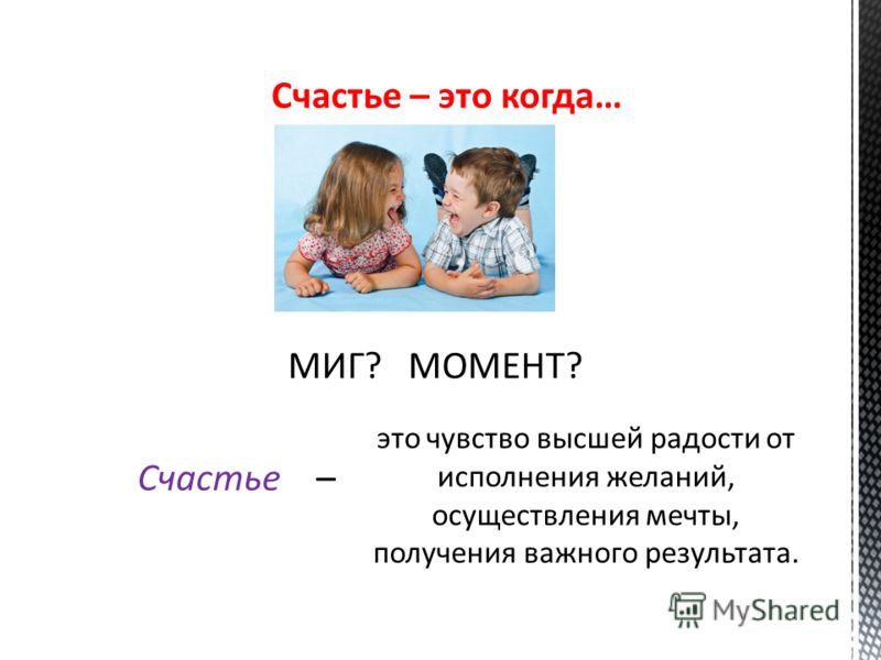 Счастье – это когда… МИГ? МОМЕНТ? Счастье – это чувство высшей радости от исполнения желаний, осуществления мечты, получения важного результата.