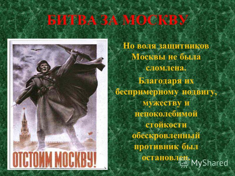 БИТВА ЗА МОСКВУ Но воля защитников Москвы не была сломлена. Благодаря их беспримерному подвигу, мужеству и непоколебимой стойкости обескровленный противник был остановлен.