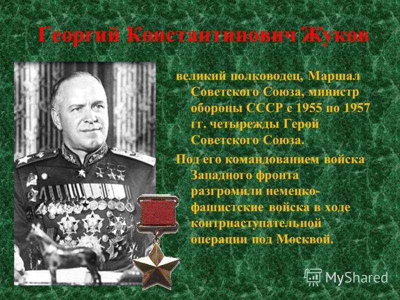 великий полководец, Маршал Советского Союза, министр обороны СССР с 1955 по 1957 гг. четырежды Герой Советского Союза. Под его командованием войска Западного фронта разгромили немецко- фашистские войска в ходе контрнаступательной операции под Москвой