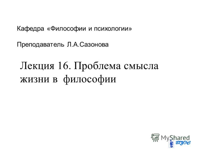 Кафедра «Философии и психологии» Преподаватель Л.А.Сазонова Лекция 16. Проблема смысла жизни в философии