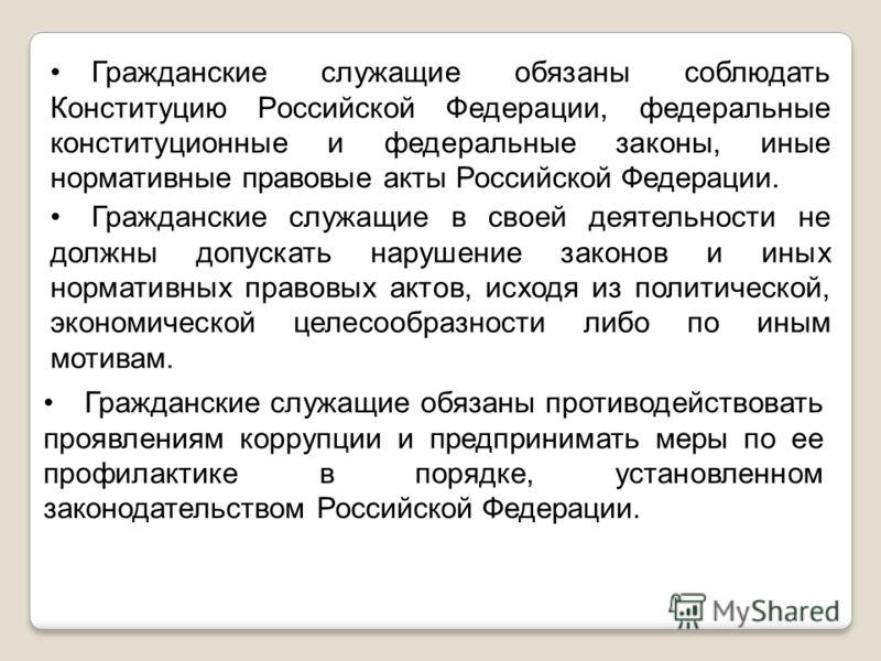 Гражданские служащие обязаны соблюдать Конституцию Российской Федерации, федеральные конституционные и федеральные законы, иные нормативные правовые акты Российской Федерации. Гражданские служащие в своей деятельности не должны допускать нарушение за