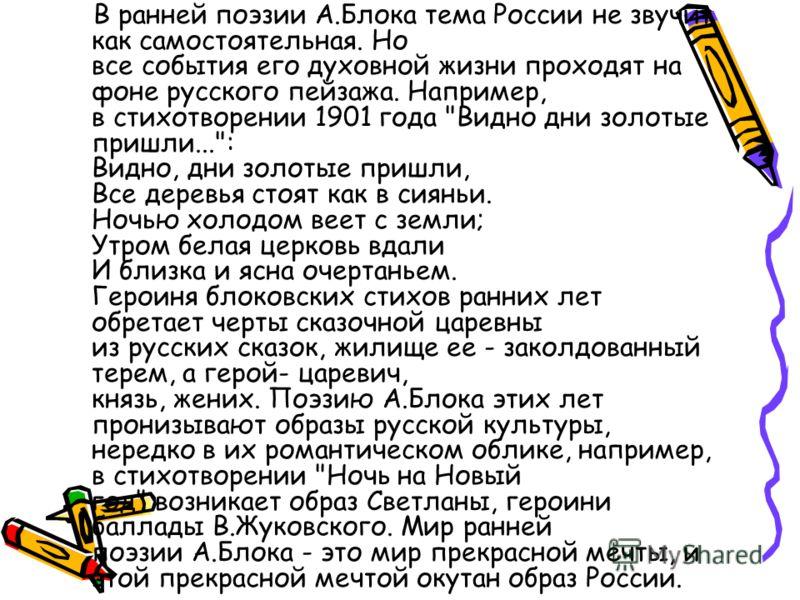 В ранней поэзии А.Блока тема России не звучит как самостоятельная. Но все события его духовной жизни проходят на фоне русского пейзажа. Например, в стихотворении 1901 года