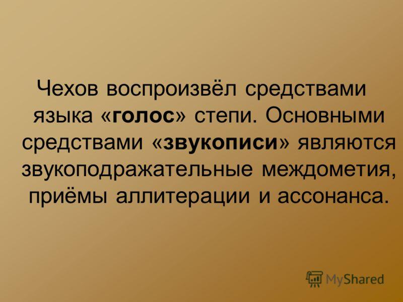 Чехов воспроизвёл средствами языка «голос» степи. Основными средствами «звукописи» являются звукоподражательные междометия, приёмы аллитерации и ассонанса.