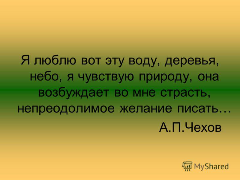 Я люблю вот эту воду, деревья, небо, я чувствую природу, она возбуждает во мне страсть, непреодолимое желание писать… А.П.Чехов