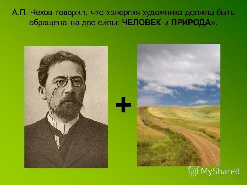 А.П. Чехов говорил, что «энергия художника должна быть обращена на две силы: ЧЕЛОВЕК и ПРИРОДА». +