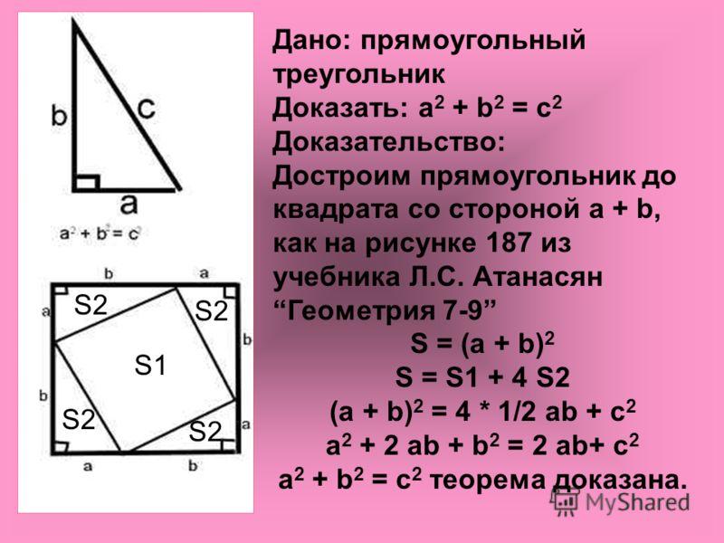 Дано: прямоугольный треугольник Доказать: a 2 + b 2 = с 2 Доказательство: Достроим прямоугольник до квадрата со стороной a + b, как на рисунке 187 из учебника Л.С. Атанасян Геометрия 7-9 S = (a + b) 2 S = S1 + 4 S2 (a + b) 2 = 4 * 1/2 ab + с 2 a 2 +