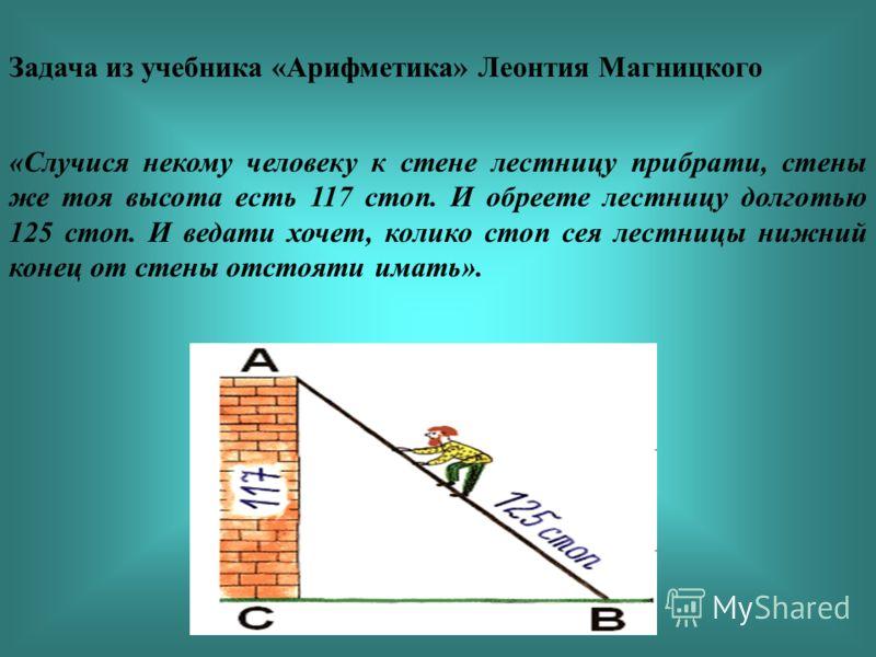 Задача из учебника «Арифметика» Леонтия Магницкого «Случися некому человеку к стене лестницу прибрати, стены же тоя высота есть 117 стоп. И обреете лестницу долготью 125 стоп. И ведати хочет, колико стоп сея лестницы нижний конец от стены отстояти им