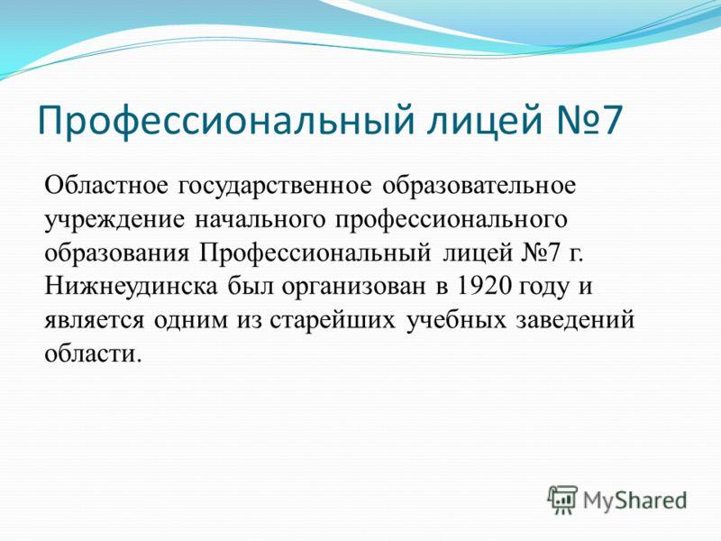 Профессиональный лицей 7 Областное государственное образовательное учреждение начального профессионального образования Профессиональный лицей 7 г. Нижнеудинска был организован в 1920 году и является одним из старейших учебных заведений области.