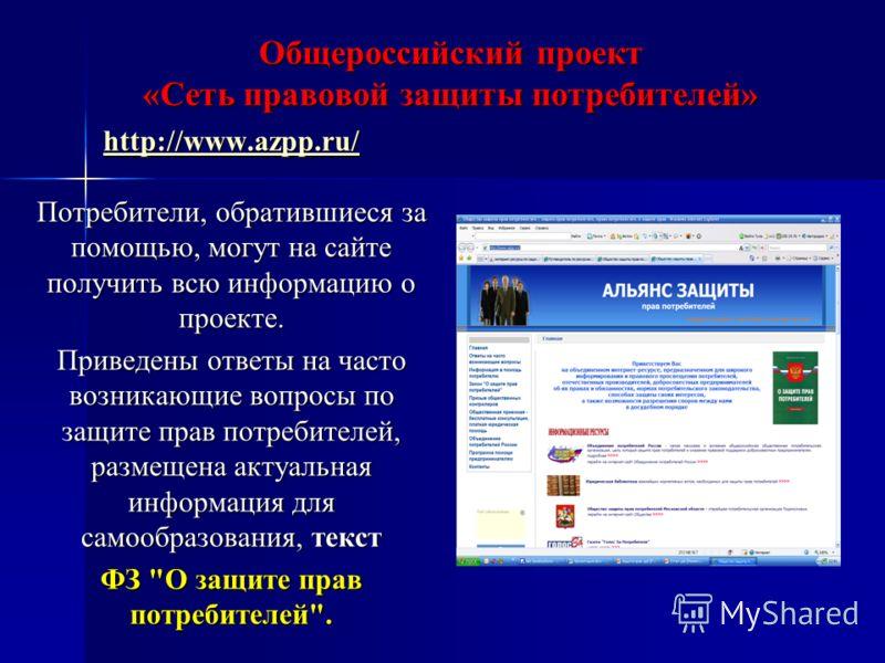 Общероссийский проект «Сеть правовой защиты потребителей» http://www.azpp.ru/ Потребители, обратившиеся за помощью, могут на сайте получить всю информацию о проекте. Приведены ответы на часто возникающие вопросы по защите прав потребителей, размещена