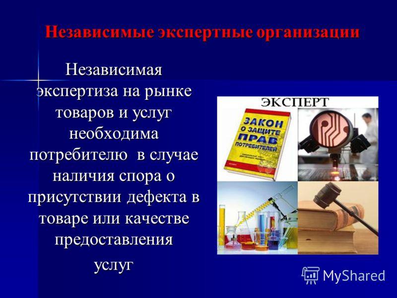 Независимые экспертные организации Независимая экспертиза на рынке товаров и услуг необходима потребителю в случае наличия спора о присутствии дефекта в товаре или качестве предоставления услуг