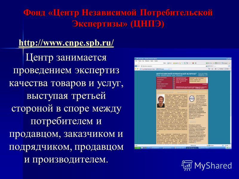 Фонд «Центр Независимой Потребительской Экспертизы» (ЦНПЭ) http://www.cnpe.spb.ru/ Центр занимается проведением экспертиз качества товаров и услуг, выступая третьей стороной в споре между потребителем и продавцом, заказчиком и подрядчиком, продавцом