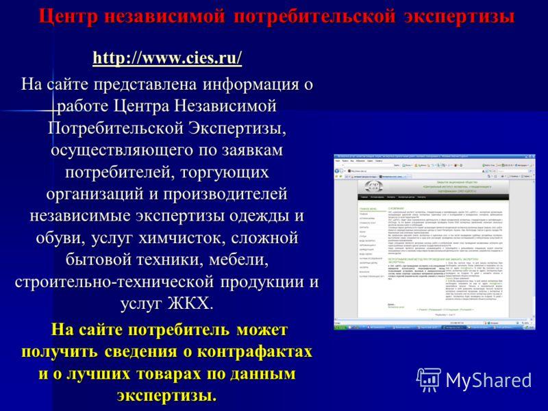 Центр независимой потребительской экспертизы http://www.cies.ru/ На сайте представлена информация о работе Центра Независимой Потребительской Экспертизы, осуществляющего по заявкам потребителей, торгующих организаций и производителей независимые эксп