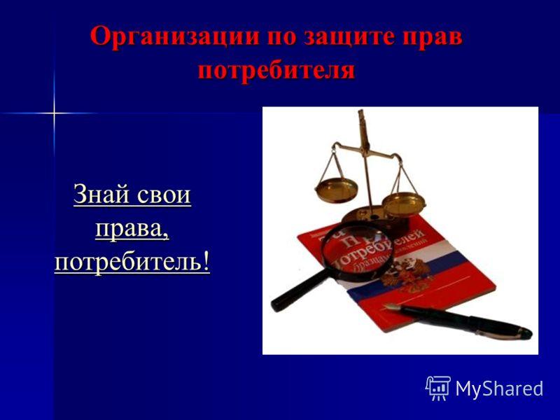 Организации по защите прав потребителя Знай свои права, потребитель! Знай свои права, потребитель!