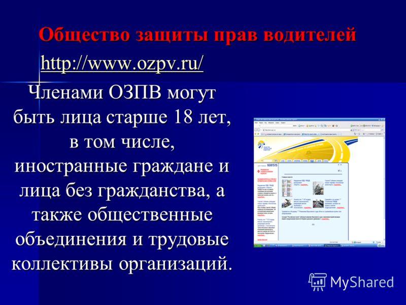 Общество защиты прав водителей http://www.ozpv.ru/ Членами ОЗПВ могут быть лица старше 18 лет, в том числе, иностранные граждане и лица без гражданства, а также общественные объединения и трудовые коллективы организаций.