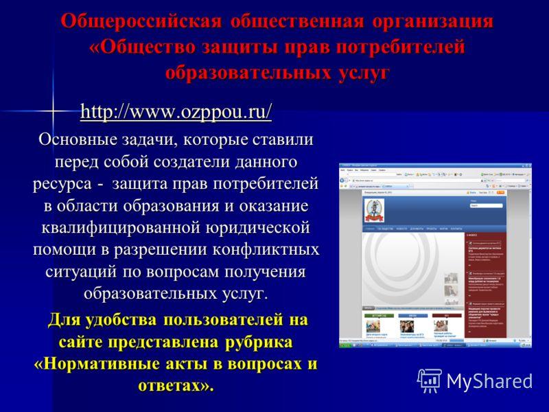 Общероссийская общественная организация «Общество защиты прав потребителей образовательных услуг http://www.ozppou.ru/ Основные задачи, которые ставили перед собой создатели данного ресурса - защита прав потребителей в области образования и оказание
