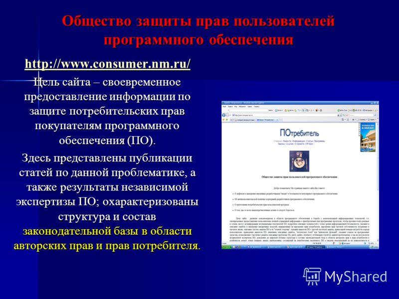 Общество защиты прав пользователей программного обеспечения http://www.consumer.nm.ru/ Цель сайта – своевременное предоставление информации по защите потребительских прав покупателям программного обеспечения (ПО). Здесь представлены публикации статей