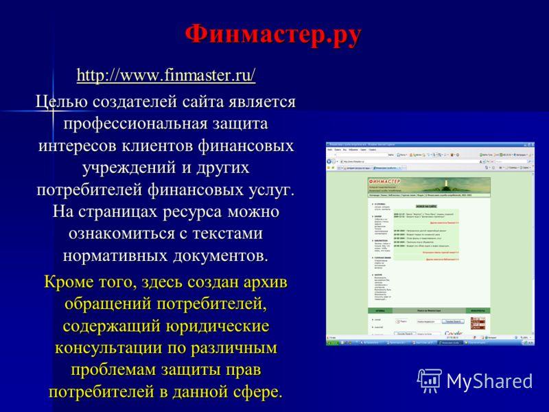 Финмастер.ру http://www.finmaster.ru/ Целью создателей сайта является профессиональная защита интересов клиентов финансовых учреждений и других потребителей финансовых услуг. На страницах ресурса можно ознакомиться с текстами нормативных документов.
