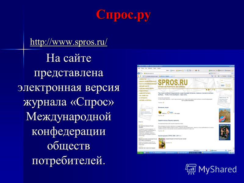 Спрос.ру http://www.spros.ru/ На сайте представлена электронная версия журнала «Спрос» Международной конфедерации обществ потребителей.