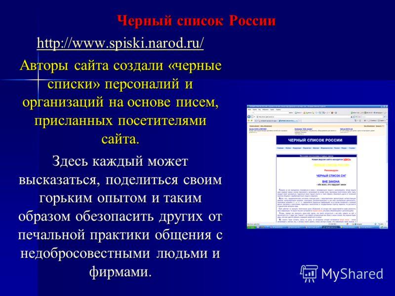 Черный список России http://www.spiski.narod.ru/ Авторы сайта создали «черные списки» персоналий и организаций на основе писем, присланных посетителями сайта. Здесь каждый может высказаться, поделиться своим горьким опытом и таким образом обезопасить