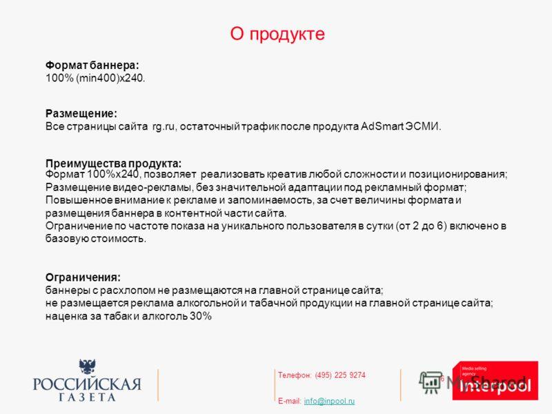 6 Телефон: (495) 225 9274 E-mail: info@inpool.ruinfo@inpool.ru О продукте Формат баннера: 100% (min400)х240. Размещение: Все страницы сайта rg.ru, остаточный трафик после продукта AdSmart ЭСМИ. Преимущества продукта: Формат 100%x240, позволяет реализ
