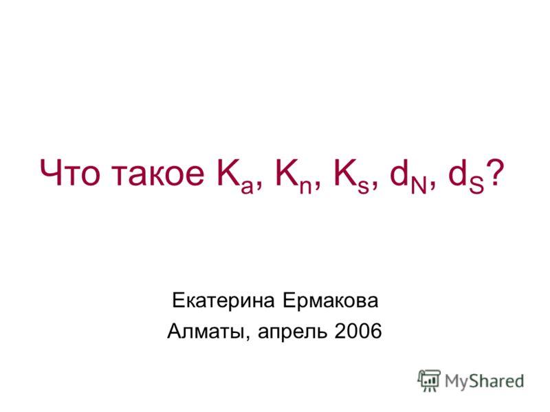 Что такое K a, K n, K s, d N, d S ? Екатерина Ермакова Алматы, апрель 2006