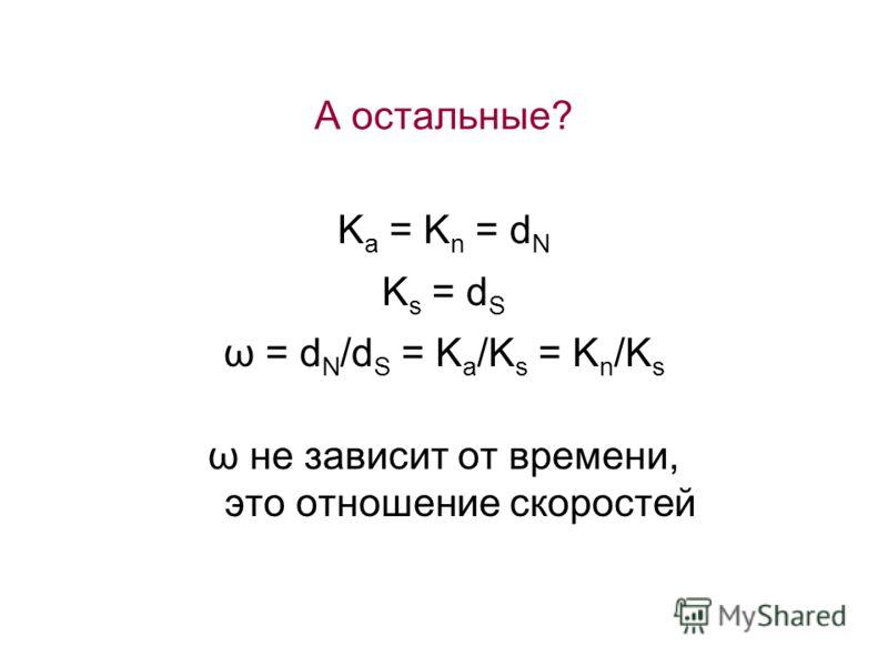 А остальные? K a = K n = d N K s = d S ω = d N /d S = K a /K s = K n /K s ω не зависит от времени, это отношение скоростей