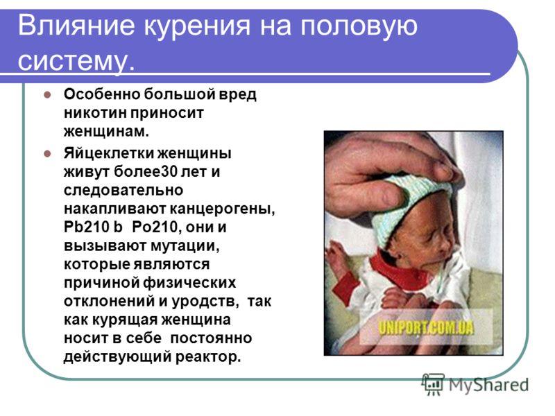 Влияние курения на половую систему. Особенно большой вред никотин приносит женщинам. Яйцеклетки женщины живут более30 лет и следовательно накапливают канцерогены, Pb210 b Po210, они и вызывают мутации, которые являются причиной физических отклонений