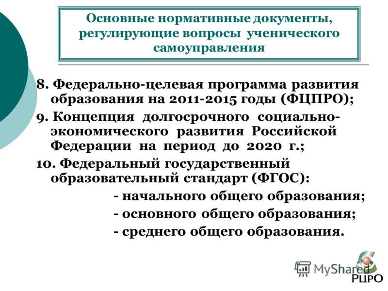 8. Федерально-целевая программа развития образования на 2011-2015 годы (ФЦПРО); 9. Концепция долгосрочного социально- экономического развития Российской Федерации на период до 2020 г.; 10. Федеральный государственный образовательный стандарт (ФГОС):
