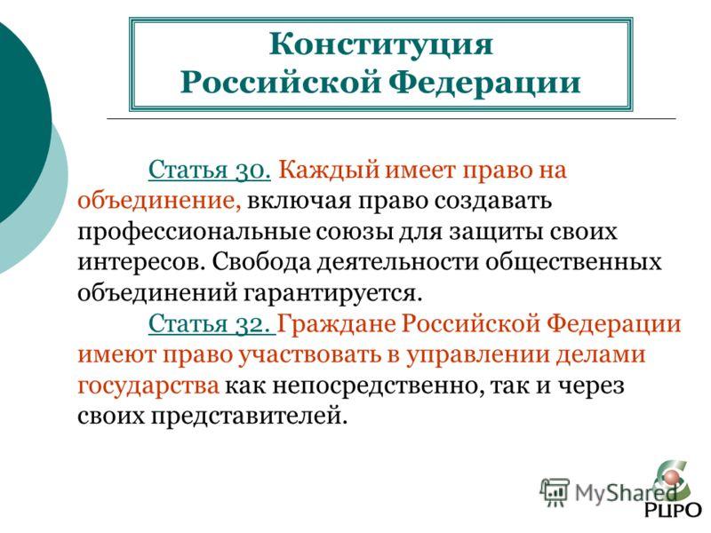 Конституция Российской Федерации Статья 30. Каждый имеет право на объединение, включая право создавать профессиональные союзы для защиты своих интересов. Свобода деятельности общественных объединений гарантируется. Статья 32. Граждане Российской Феде