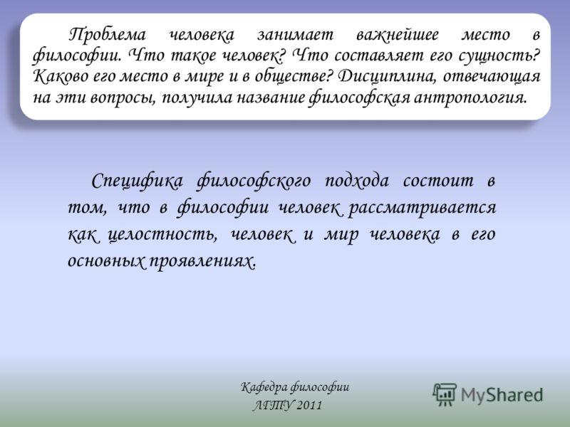 Кафедра философии ЛГТУ 2011 Проблема человека занимает важнейшее место в философии. Что такое человек? Что составляет его сущность? Каково его место в мире и в обществе? Дисциплина, отвечающая на эти вопросы, получила название философская антропологи