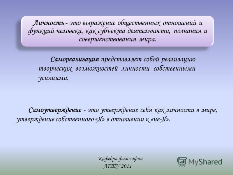 Кафедра философии ЛГТУ 2011 Личность - это выражение общественных отношений и функций человека, как субъекта деятельности, познания и совершенствования мира. Самореализация представляет собой реализацию творческих возможностей личности собственными у