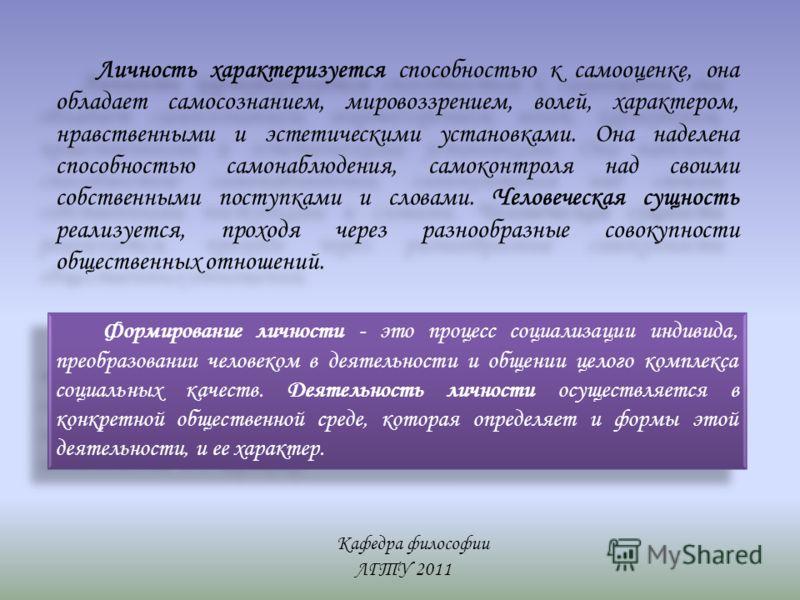 Кафедра философии ЛГТУ 2011 Личность характеризуется способностью к самооценке, она обладает самосознанием, мировоззрением, волей, характером, нравственными и эстетическими установками. Она наделена способностью самонаблюдения, самоконтроля над своим