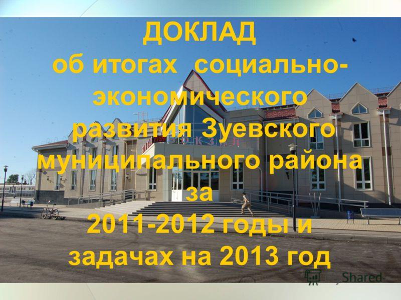 ДОКЛАД об итогах социально- экономического развития Зуевского муниципального района за 2011-2012 годы и задачах на 2013 год