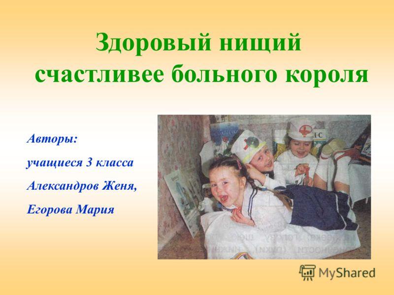 Здоровый нищий счастливее больного короля Авторы: учащиеся 3 класса Александров Женя, Егорова Мария
