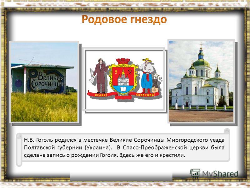 Н.В. Гоголь родился в местечке Великие Сорочинцы Миргородского уезда Полтавской губернии (Украина). В Спасо-Преображенской церкви была сделана запись о рождении Гоголя. Здесь же его и крестили.