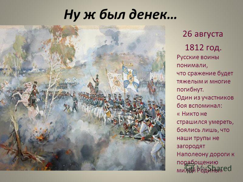 Ну ж был денек… 26 августа 1812 год. Русские воины понимали, что сражение будет тяжелым и многие погибнут. Один из участников боя вспоминал: « Никто не страшился умереть, боялись лишь, что наши трупы не загородят Наполеону дороги к порабощению милой