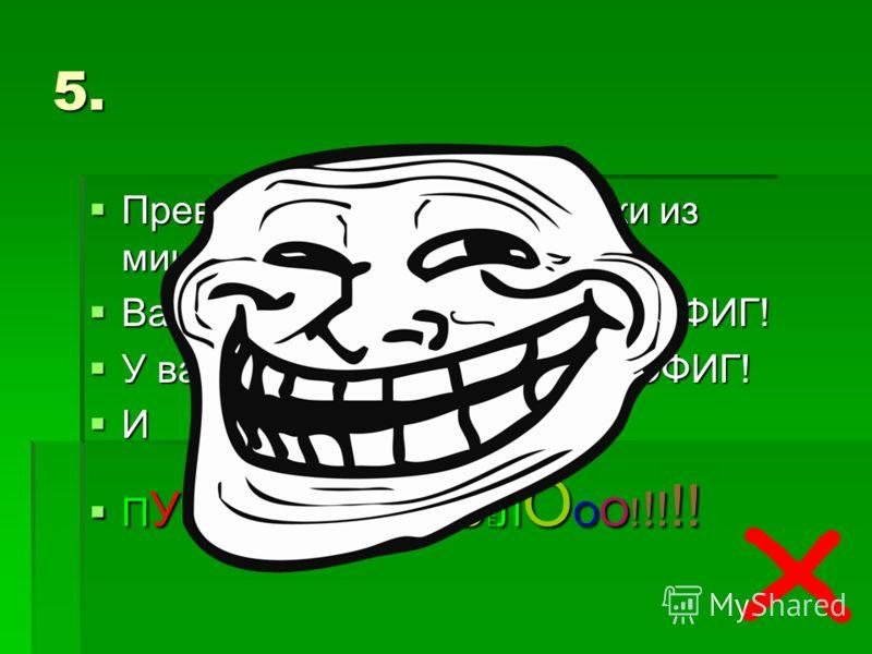 5. Превед, сирьозные человеки из министерва! Why so serious? Вам не нравится зелёный? ПОФИГ! У вас нет чувства юмора? ПОФИГ! И ПУСТЬ БуДеТ ВЕСЕЛООО!!!!!