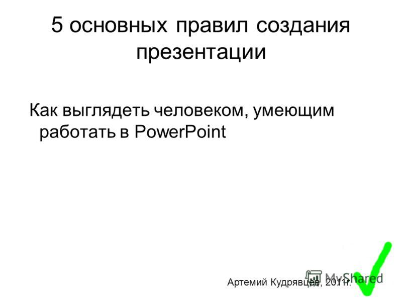 5 основных правил создания презентации Как выглядеть человеком, умеющим работать в PowerPoint Артемий Кудрявцев, 2011г.