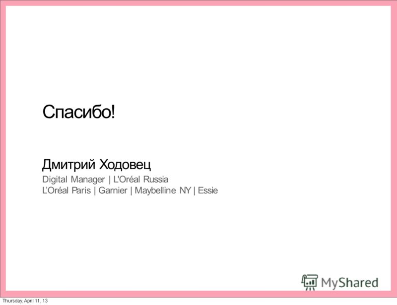 Спасибо! Дмитрий Ходовец Digital Manager | L'Oréal Russia LOréal Paris | Garnier | Maybelline NY | Essie Thursday, April 11, 13