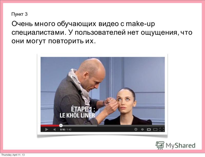Пункт 3 Очень много обучающих видео с make-up специалистами. У пользователей нет ощущения, что они могут повторить их. Thursday, April 11, 13