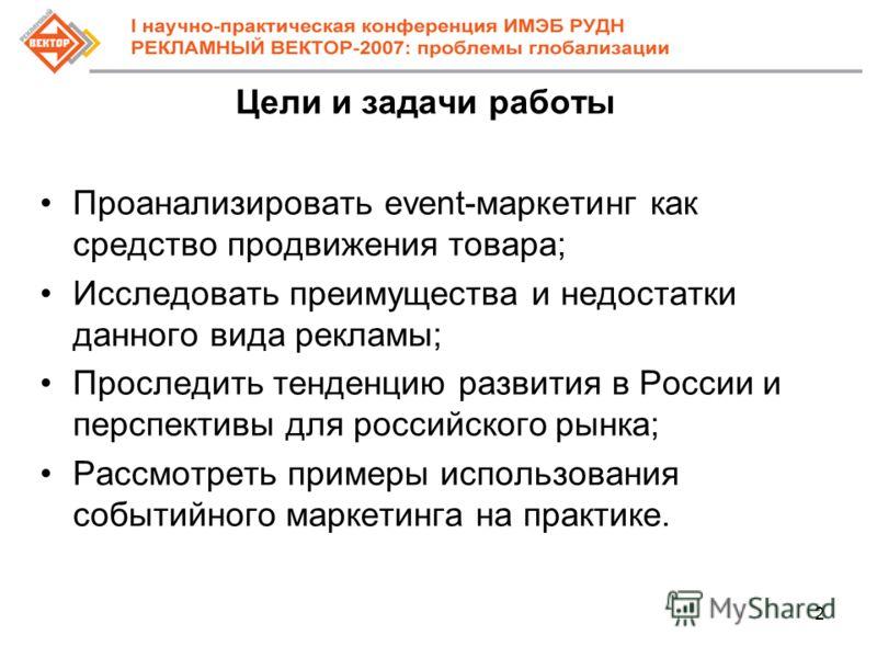 2 Цели и задачи работы Проанализировать event-маркетинг как средство продвижения товара; Исследовать преимущества и недостатки данного вида рекламы; Проследить тенденцию развития в России и перспективы для российского рынка; Рассмотреть примеры испол
