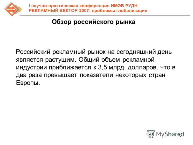 6 Обзор российского рынка Российский рекламный рынок на сегодняшний день является растущим. Общий объем рекламной индустрии приближается к 3,5 млрд. долларов, что в два раза превышает показатели некоторых стран Европы.