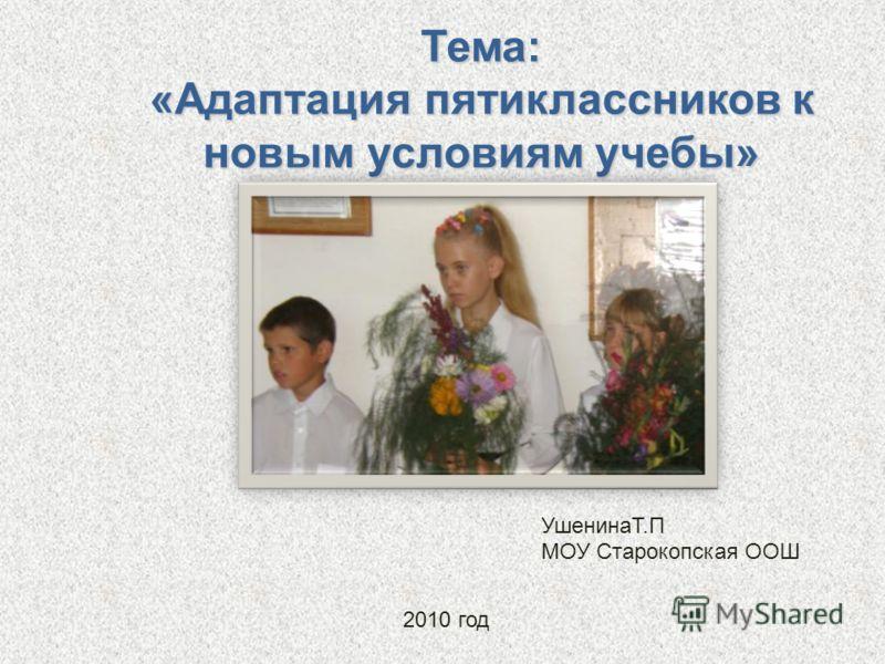 Тема: «Адаптация пятиклассников к новым условиям учебы» УшенинаТ.П МОУ Старокопская ООШ 2010 год