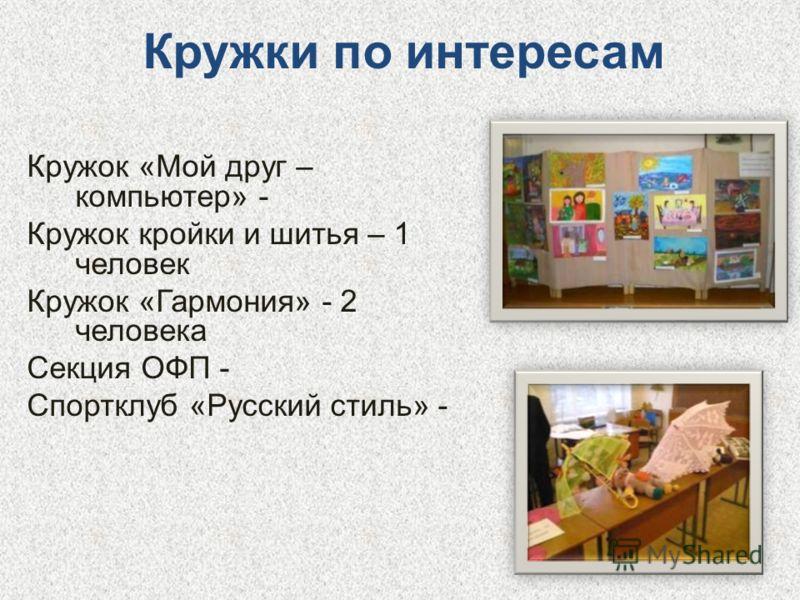 Кружки по интересам Кружок «Мой друг – компьютер» - Кружок кройки и шитья – 1 человек Кружок «Гармония» - 2 человека Секция ОФП - Спортклуб «Русский стиль» -