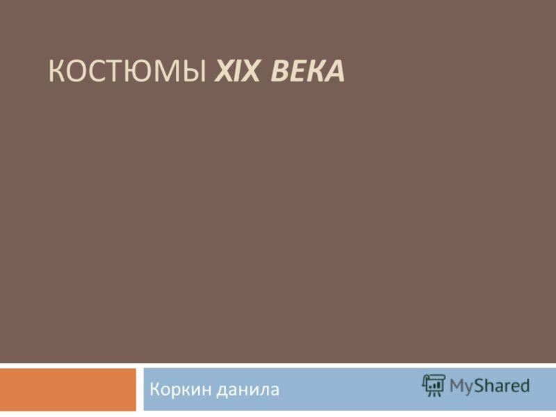 КОСТЮМЫ XIX ВЕКА Коркин данила