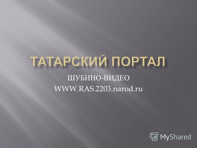 ШУБИНО - ВИДЕО WWW.RAS.2203.narod.ru