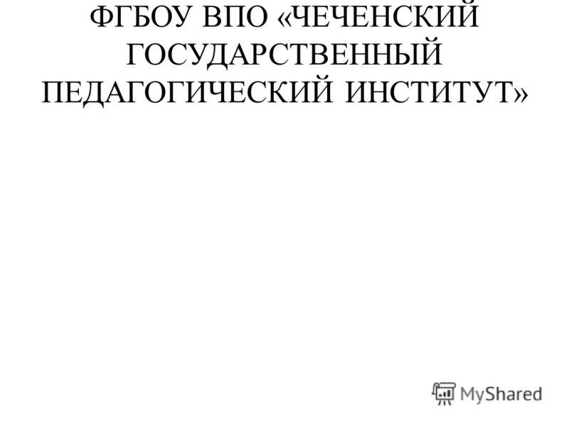 ФГБОУ ВПО «ЧЕЧЕНСКИЙ ГОСУДАРСТВЕННЫЙ ПЕДАГОГИЧЕСКИЙ ИНСТИТУТ»